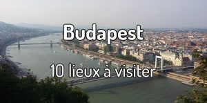 10 lieux à visiter à Budapest