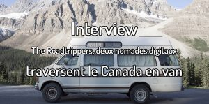 Interview - The roadtrippers, deux nomades digitaux traversent le Canada en van