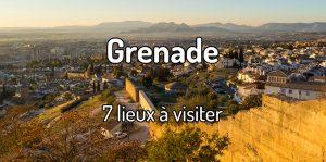 7 lieux à visiter à Grenade