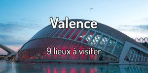 Quoi faire à Valence ? 9 lieux à visiter à Valence en Espagne
