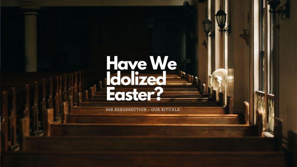 Have We Idolized Easter?