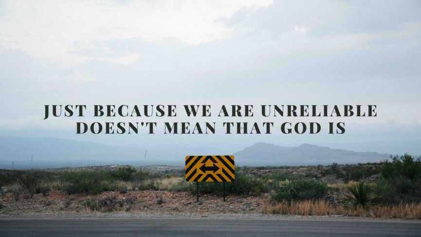 Just Because We Are Unreliable Doesn't Mean That God Is