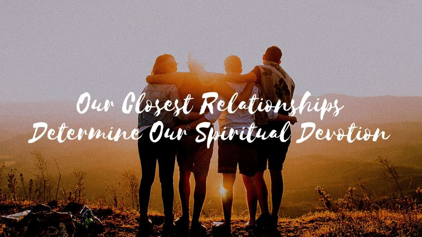 Our Closest Relationships Determine Our Spiritual Devotion