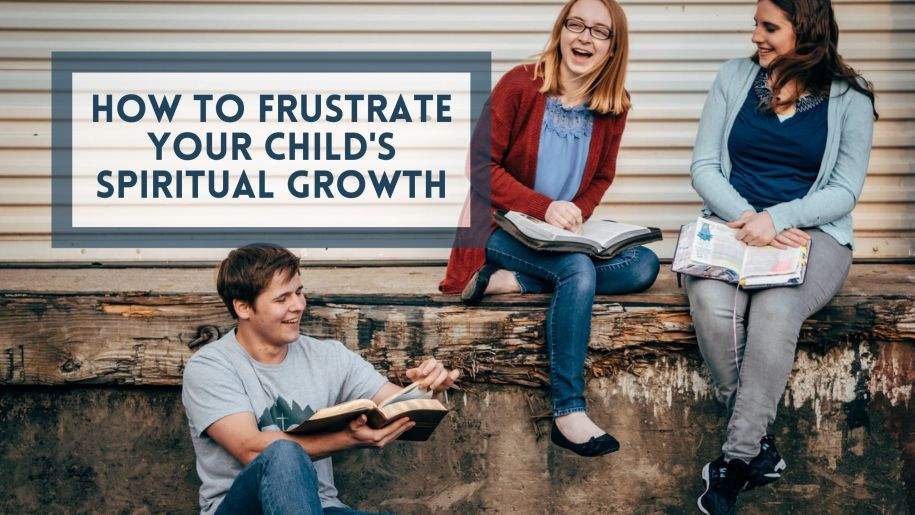How to Frustrate Your Child's Spiritual Growth