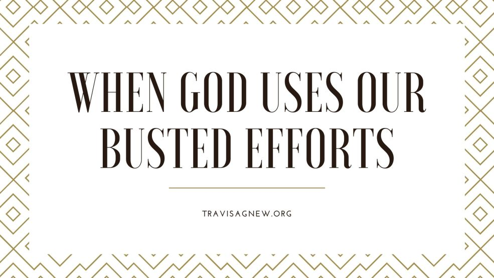 When God Uses Our Busted Efforts