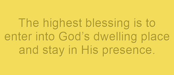 the-highest-blessing-is-to-enter-into-gods-dwelling-place-and-stay-in-his-presence
