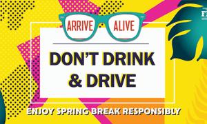 ENJOY SPRING BREAK RESPONSIBLY, DON'T DRINK & DRIVE