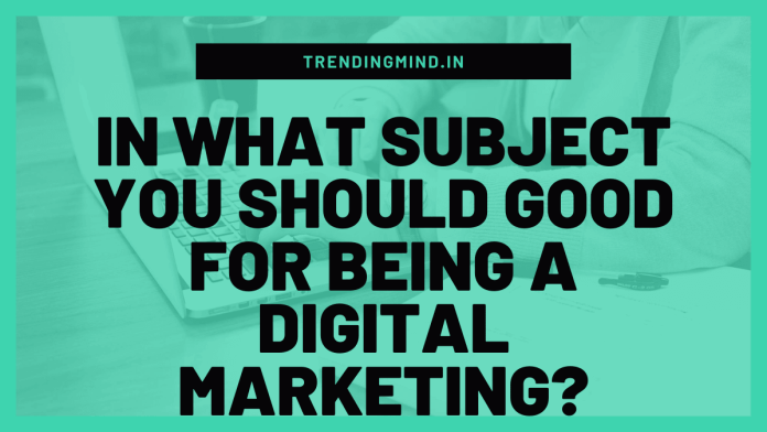 In what subject you should good for being a digital marketing
