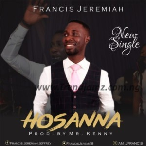GOSPEL MUSIC: Francis Jeremiah - Hosanna