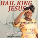 GOSPEL MUSIC: Ifunanya Success – Hail King Jesus (Prod. Teeonkeys)