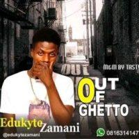MUSIC: Edukyte Zamani - Out Of Ghetto