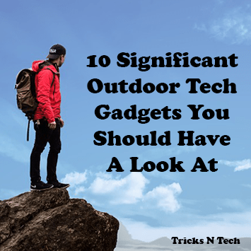 10 Significant Outdoor Tech Gadgets You Should Have a Look At
