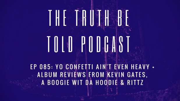 EP 085: Yo Confetti Ain't Even Heavy + album reviews from Kevin Gates, A Boogie & Rittz (Podcast)
