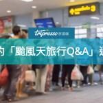 出國遇颱風來攪局,你想問的「旅行Q&A」通通在這裡!再教你颱風天如何搶好康呦~