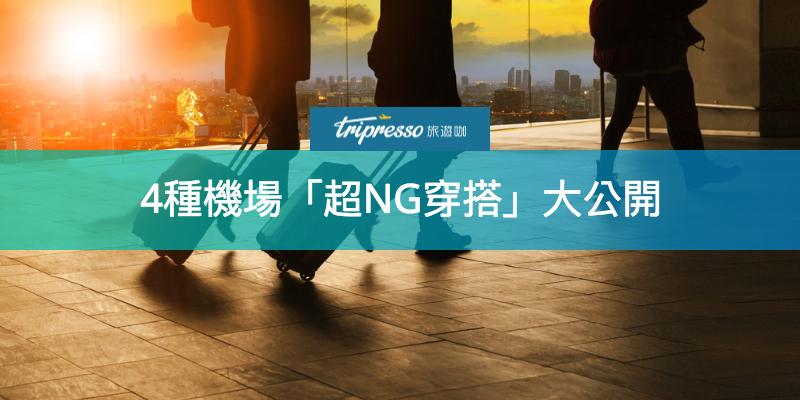 出國必看!4種80%的人都容易犯的「機場超NG」穿搭大公開!