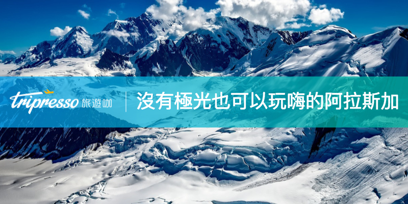 沒有極光的 阿拉斯加 不吸引人?教你如何在6~9月玩翻雪天地