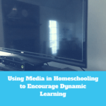 Using Media in Homeschooling to Encourage Dynamic Learning