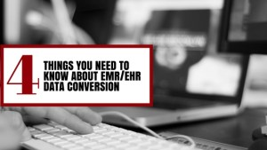 4 Things You Need To Know About EMR/EHR Data Conversion