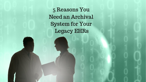 5 Reasons You Need an Archival System for Your Legacy EHRs