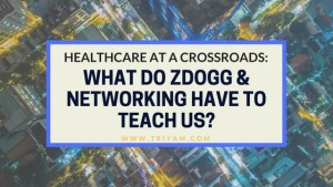 Healthcare at a Crossroads: What Do ZDogg & Networking Have to Teach Us?