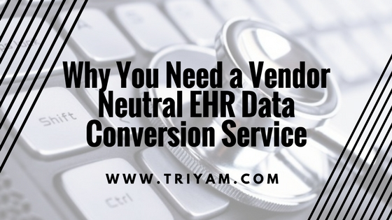 Why You Need a Vendor Neutral EHR Data Conversion Service