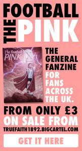 THE FOOTBALL PINK - THE GENERAL FANZINE FOR FANS ACROSS THE UK. FROM ONLY £3 AND ON SALE FROM TRUE FAITH.
