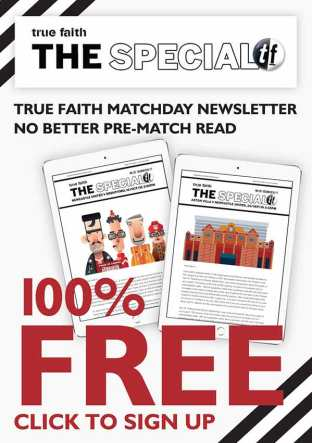 The Special - true faith's matchday newsletter, no better pre-match read. 100% Free click to sign up.