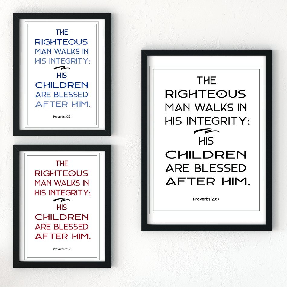 """The righteous man walks in his integrity; his children are blessed after him."" Download this free printable art scripture quote from Proverbs 20:7. Ideal bible verse for Father's Day. More freebies at www.trueblissdesigns.com #wallart #printable #freeprintable #bibleverse #proverbs #bibleart"