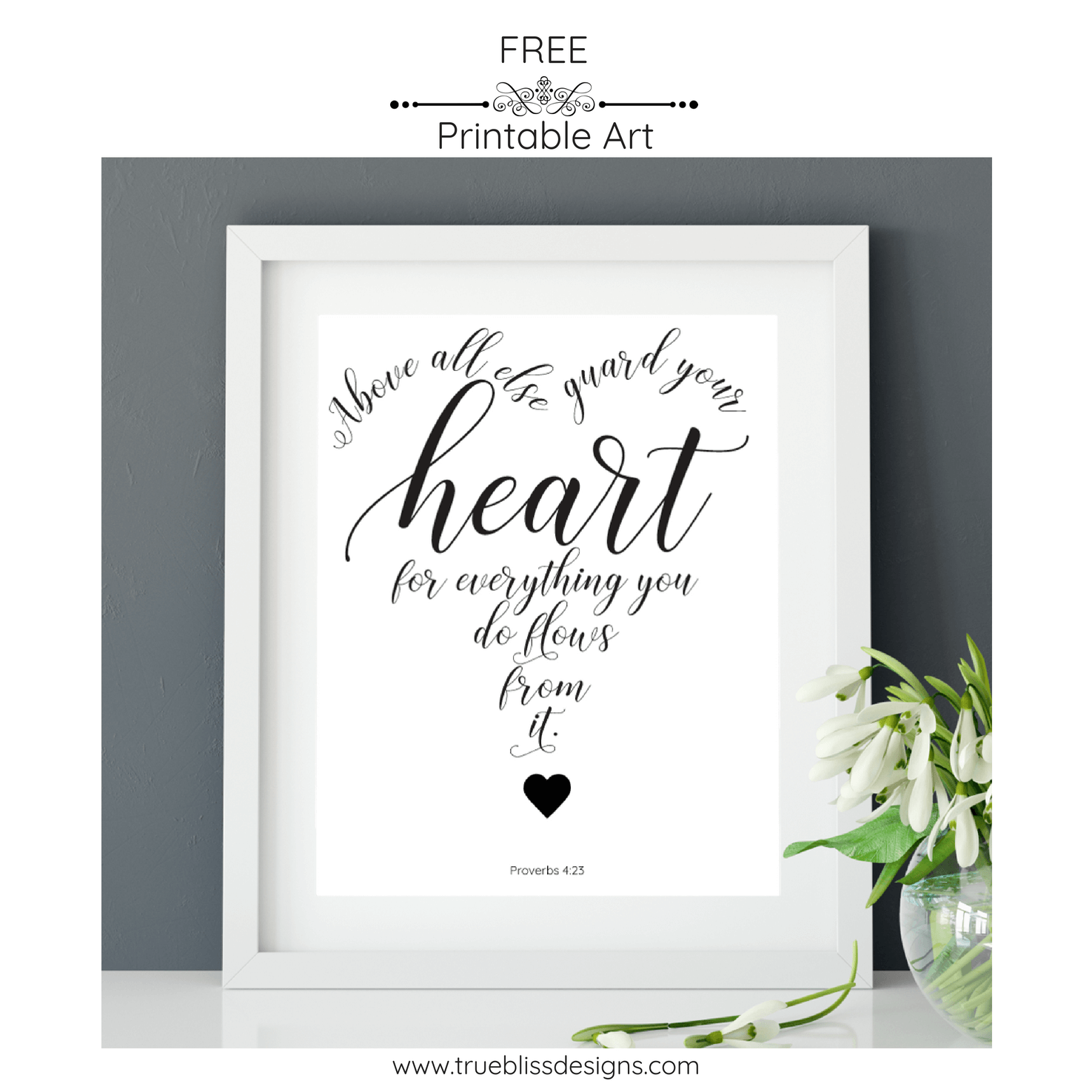 """""""Above all else guard your heart, for everything you do flows from it"""" from Proverbs 4 23 is taken from NIV Provers 4 23. This quote has been created into a free printable wall art which you can download today. More freebies at www.trueblissdesigns.com #wallart #printable #freeprintable #bibleverse #proverbs #bibleart"""