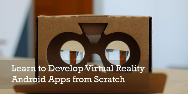 Learn to Develop Virtual Reality Android Apps from Scratch