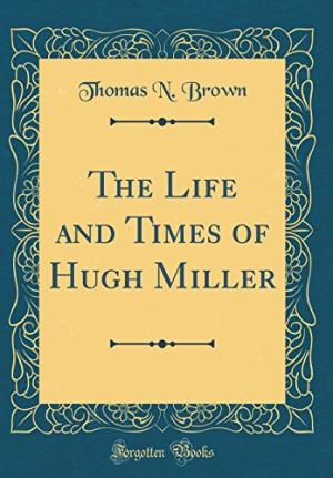 the Life and Times of Hugh Miller by Thomas N. Brown (1809)