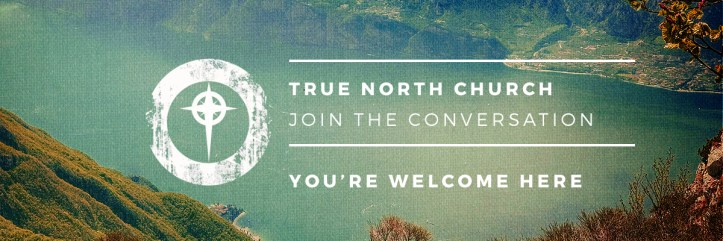 Welcome to True North Church. Join the Conversation