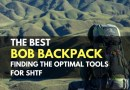 The Best Bug Out Bag Backpack – Finding the Optimal Tools for SHTF