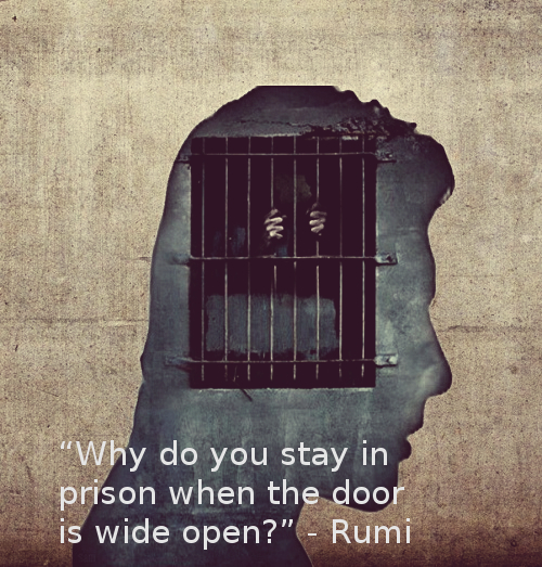 "Rumi, ""Why do you stay in prison when the door is wide open?""sss"