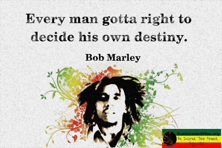 Every man gotta right to decide his own destiny. ~ Bob Marley