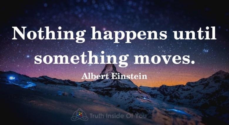 Nothing happens until something moves. ~ Albert Einstein