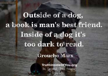 Outside of a dog, a book is man's best friend. Inside of a dog, its too dark to read. ~ Groucho Marx