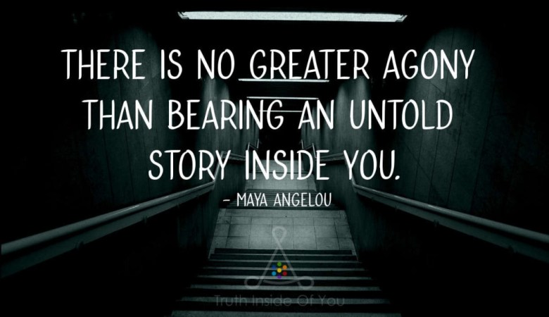 There is no greater agony than bearing an untold story inside you. ~ Maya Angelou