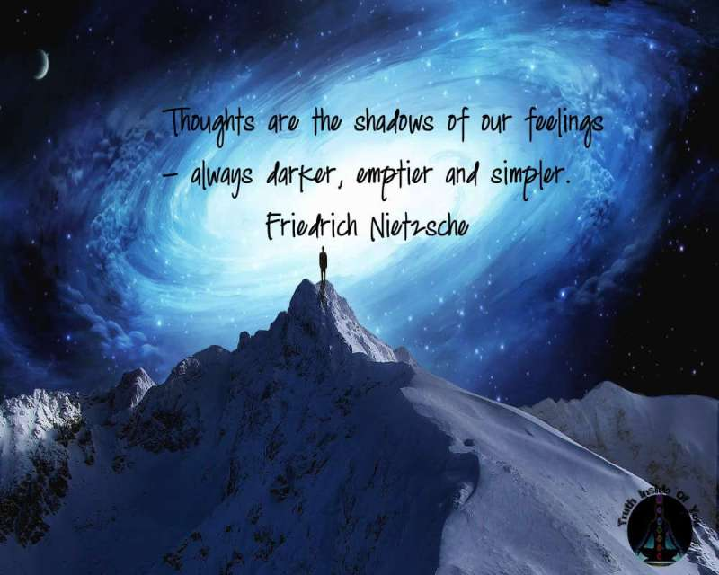 Thoughts are the shadows of our feelings - always darker, emptier and simpler. ~ Friedrich Nietzsche