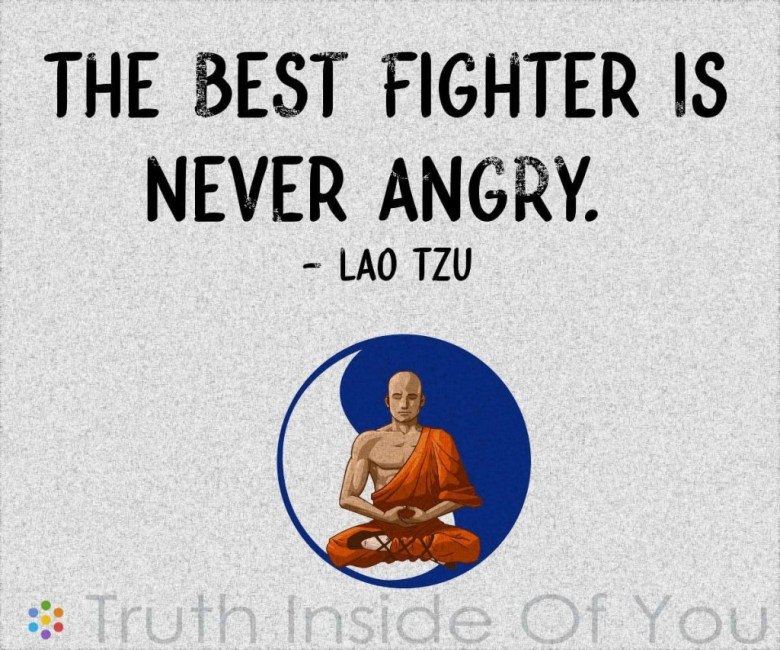 The best fighter is never angry. ~ Lao Tzu