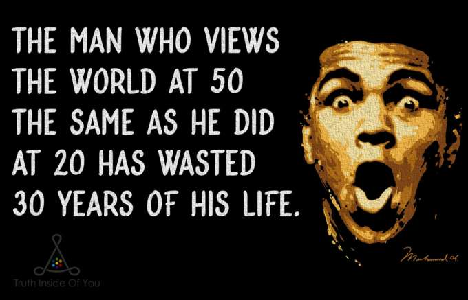 The man who views the world at 50 the same as he did at 20 has wasted 30 years of his life. ~ Muhammad Ali