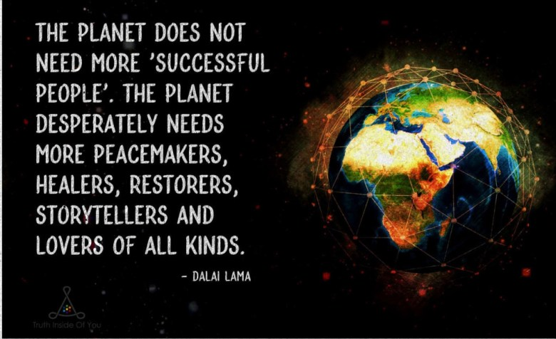 The planet does not need more successful people. The planet desperately needs more peacemakers, healers, restorers, storytellers and lovers of all kinds. ~ Dalai Lama