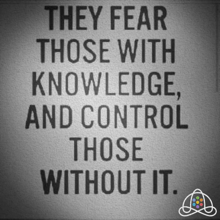 They fear those with knowledge, and control those without it.