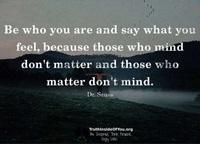 Be who you are and say what you feel. ~ Dr. Seuss