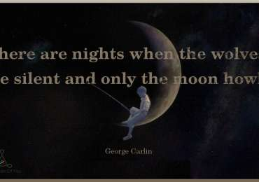 There are nights when the wolves are silent and only the moon howls. ~ George Carlin
