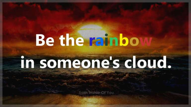 Be the rainbow in someone's cloud.
