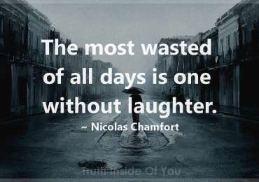 The most wasted of all days is one without laughter. ~ Nicolas Chamfort