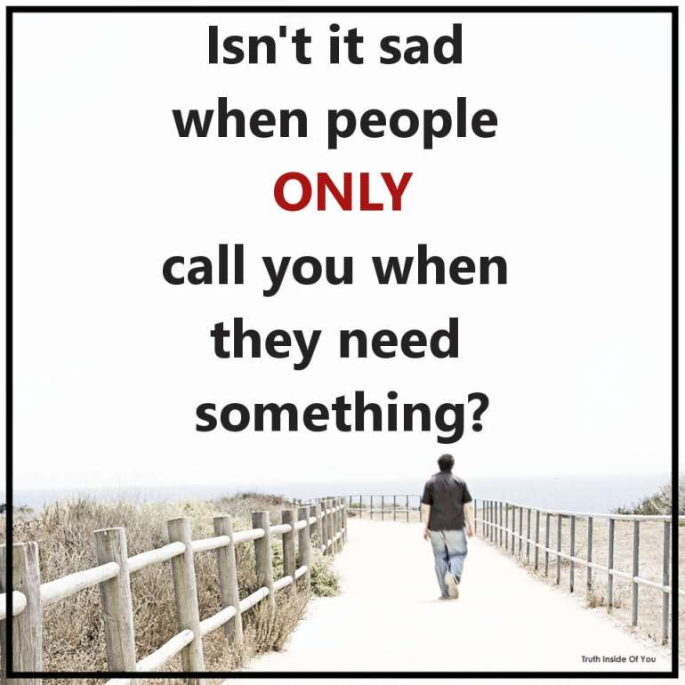 Isn't it sad when people only call you when they need something?