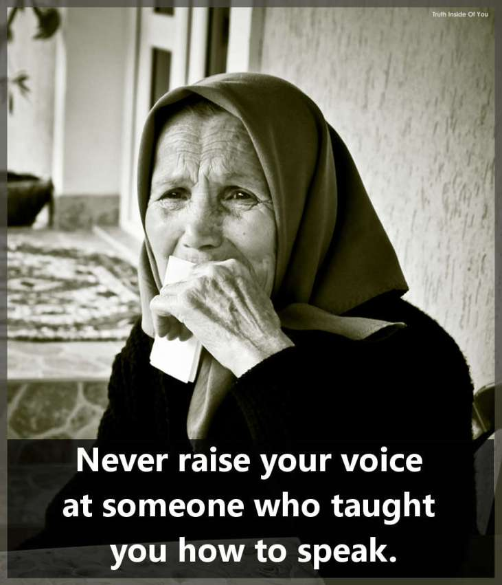 Never raise your voice at someone who taught you how to speak.