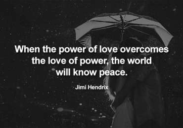 When the power of love overcomes the love of power, the world will know peace. ~Jimi Hendrix